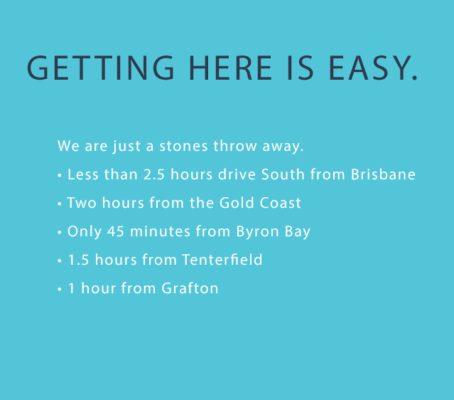 Getting here is easy. We are just a stones throw away. • Less than 2.5 hours drive South from Brisbane • Two hours from the Gold Coast • Only 45 minutes from Byron Bay • 1.5 hours from Tenterfield • 1 hour from Grafton
