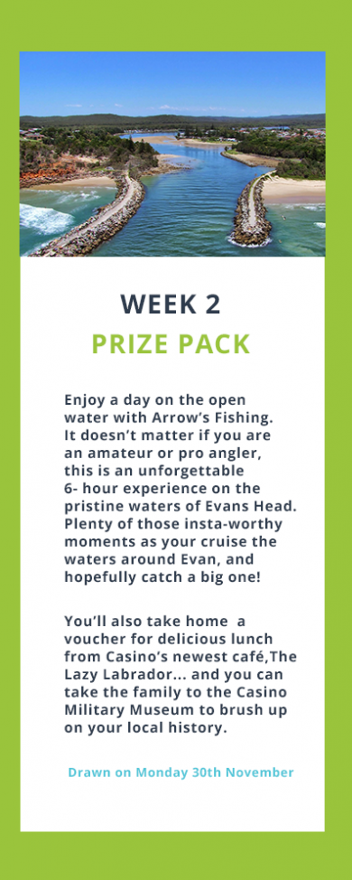 Week 2 Prize Pack. Enjoy a day on the open water with Arrow's Fishing. It doesn't matter if you are an amateur or pro angler, this is an unforgettable 6- hour experience on the pristine waters of Evans Head.  Plenty of those insta-worthy moments as your cruise the waters around Evan, and hopefully catch a big one!  You'll also take home  a voucher for delicious lunch from Casino's newest café, The Lazy Labrador... and you can take the family to the Casino Military Museum to brush up on your local history. Drawn on Monday 30th November