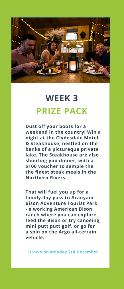 Week 3 Prize Pack Dust off your boots for a weekend in the country! Win a night at the Clydesdale Motel & Steakhouse, nestled on the banks of a pictureque private lake. The Steakhouse are also shouting you dinner, with a $100 voucher to sample the the finest steak meals in the Northern Rivers.  That will fuel you up for a family day pass to Aranyani Bison Adventure Tourist Park - a working American Bison ranch where you can explore, feed the Bison or try canoeing, mini putt putt golf, or go for a spin on the Argo all-terrain vehicle. Drawn on Monday 7th December